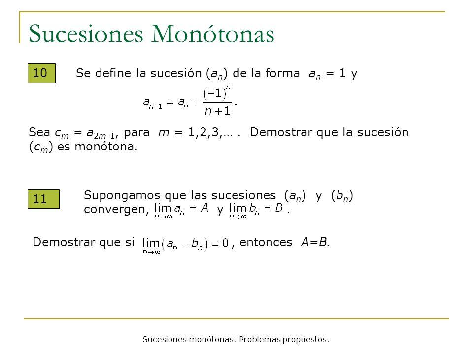 Sucesiones monótonas. Problemas propuestos. Sucesiones Monótonas 10 Se define la sucesión (a n ) de la forma a n = 1 y Sea c m = a 2m-1, para m = 1,2,