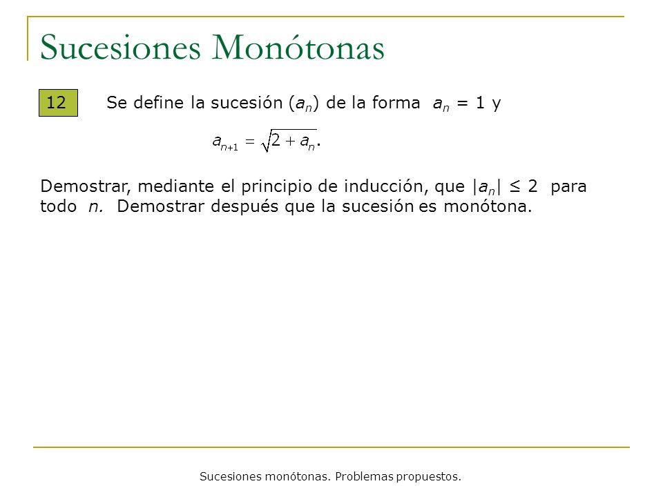 Sucesiones monótonas. Problemas propuestos. Sucesiones Monótonas 12 Se define la sucesión (a n ) de la forma a n = 1 y Demostrar, mediante el principi