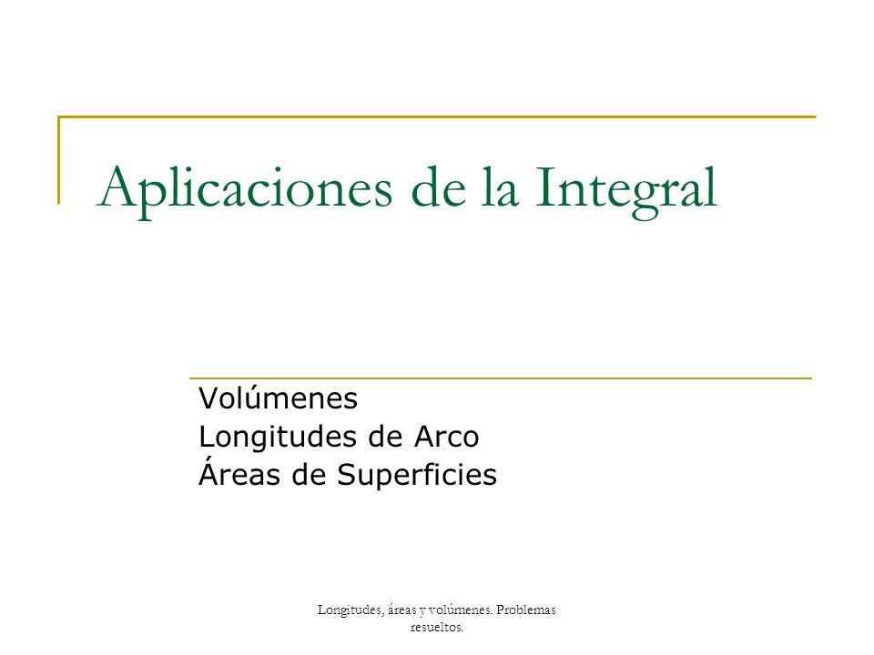 Aplicaciones de la Integral Volúmenes Longitudes de Arco Áreas de Superficies Longitudes, áreas y volúmenes. Problemas resueltos.