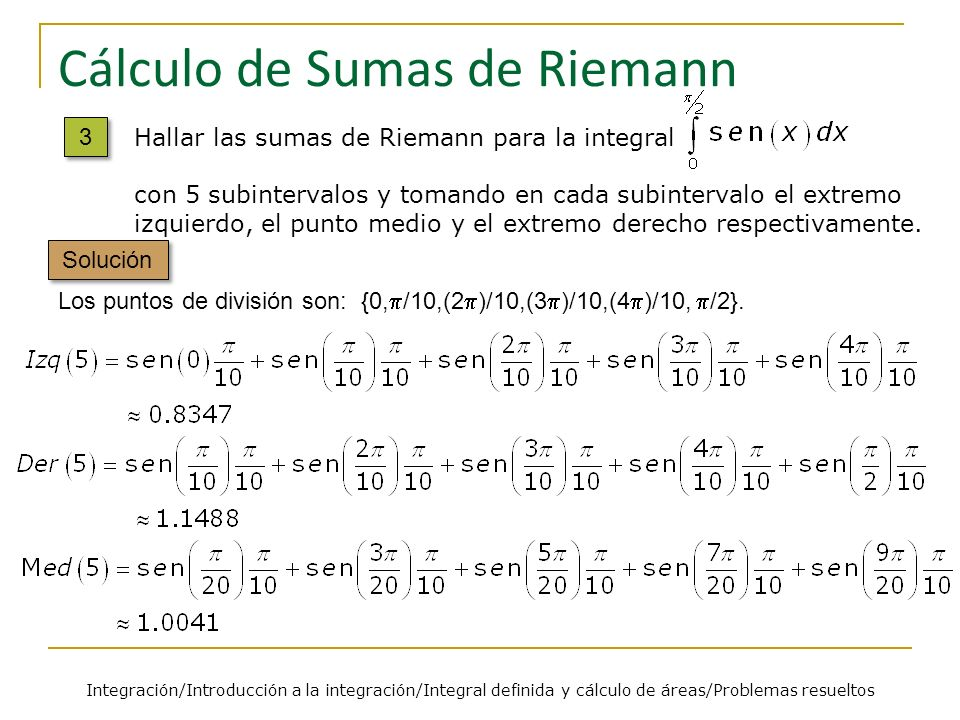 Cálculo de Sumas de Riemann Los puntos de división son: {0, /10,(2 )/10,(3 )/10,(4 )/10, /2}. Solución Integración/Introducción a la integración/Integ