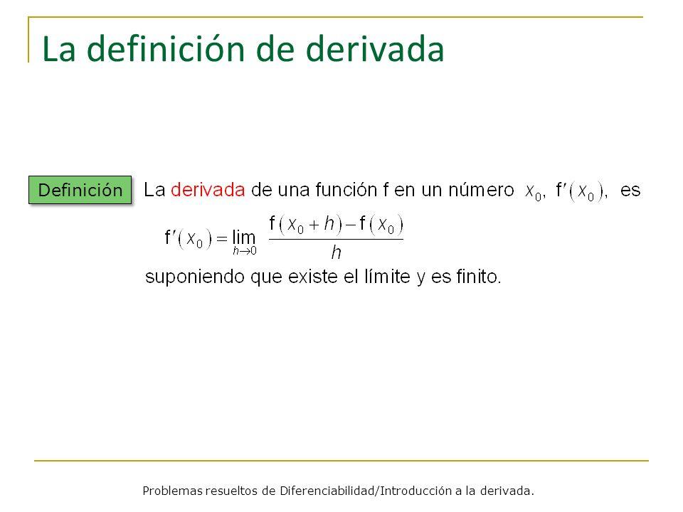 La definición de derivada Definición Problemas resueltos de Diferenciabilidad/Introducción a la derivada.