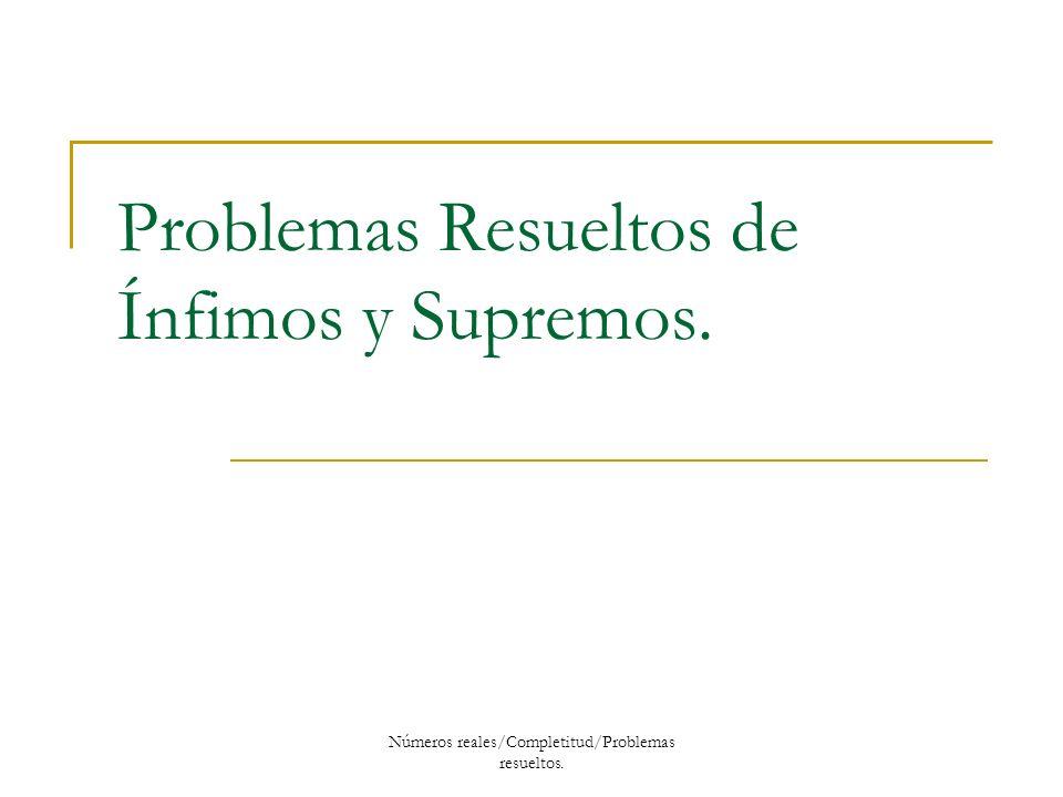 Problemas Resueltos de Ínfimos y Supremos. Números reales/Completitud/Problemas resueltos.