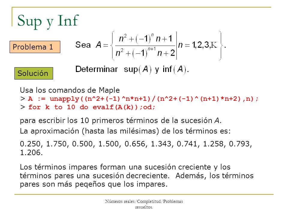 Sup y Inf Problema 1 Solución Usa los comandos de Maple > A := unapply((n^2+(-1)^n*n+1)/(n^2+(-1)^(n+1)*n+2),n); > for k to 10 do evalf(A(k));od; para