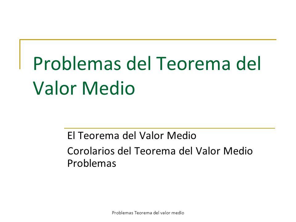 Problemas del Teorema del Valor Medio El Teorema del Valor Medio Corolarios del Teorema del Valor Medio Problemas Problemas Teorema del valor medio