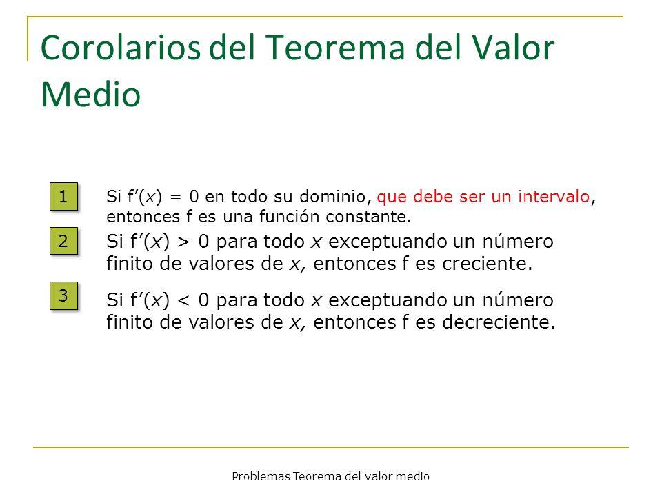 Problemas Teorema del valor medio Corolarios del Teorema del Valor Medio 1 1 Si f(x) = 0 en todo su dominio, que debe ser un intervalo, entonces f es
