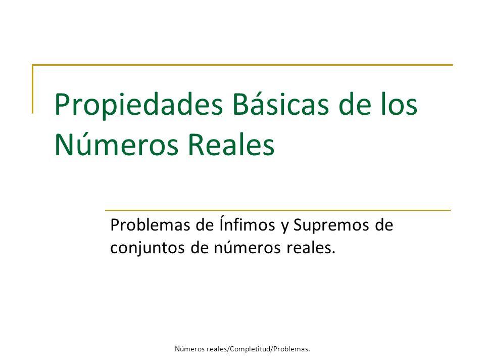 Propiedades Básicas de los Números Reales Problemas de Ínfimos y Supremos de conjuntos de números reales. Números reales/Completitud/Problemas.