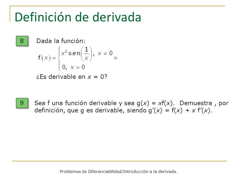 Definición de derivada Dada la función: ¿Es derivable en x = 0? 8 8 Problemas de Diferenciabilidad/Introducción a la derivada. 9 9 Sea f una función d