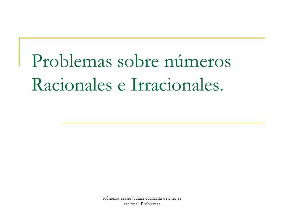 Problemas sobre números Racionales e Irracionales. Números reales/. Raíz cuadrada de 2 no es racional. Problemas