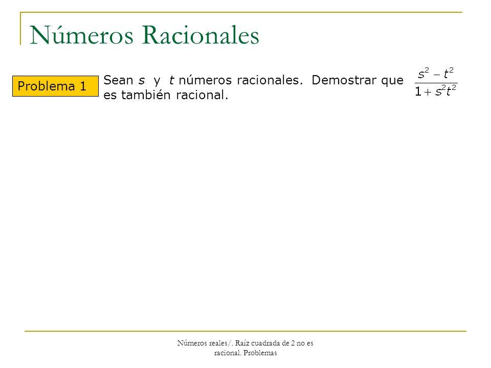 Números Racionales Problema 1 Sean s y t números racionales. Demostrar que es también racional. Números reales/. Raíz cuadrada de 2 no es racional. Pr