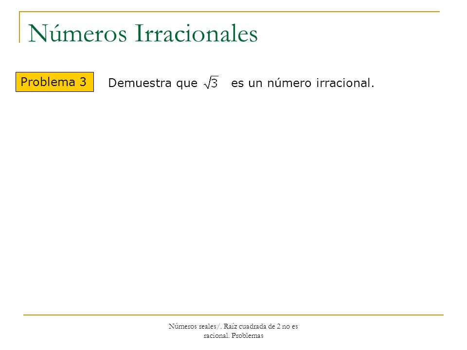 Números Irracionales Problema 3 Demuestra que es un número irracional. Números reales/. Raíz cuadrada de 2 no es racional. Problemas