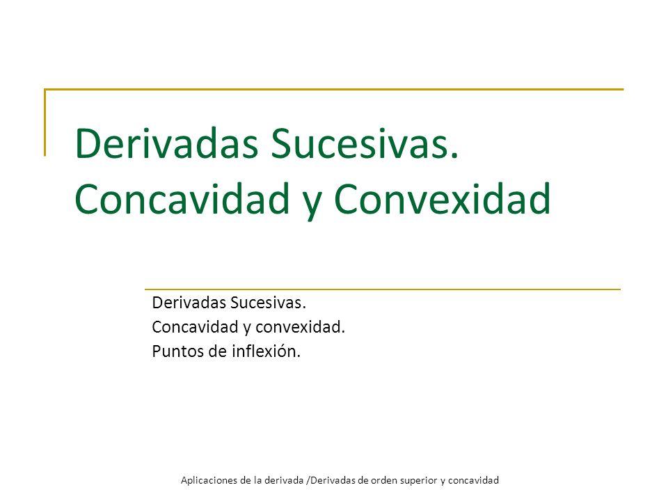 Derivadas Sucesivas. Concavidad y Convexidad Derivadas Sucesivas. Concavidad y convexidad. Puntos de inflexión. Aplicaciones de la derivada /Derivadas
