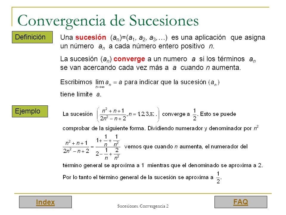 Index FAQ Sucesiones. Convergencia 2 Convergencia de Sucesiones Definición Una sucesión (a n )=(a 1, a 2, a 3,…) es una aplicación que asigna un númer