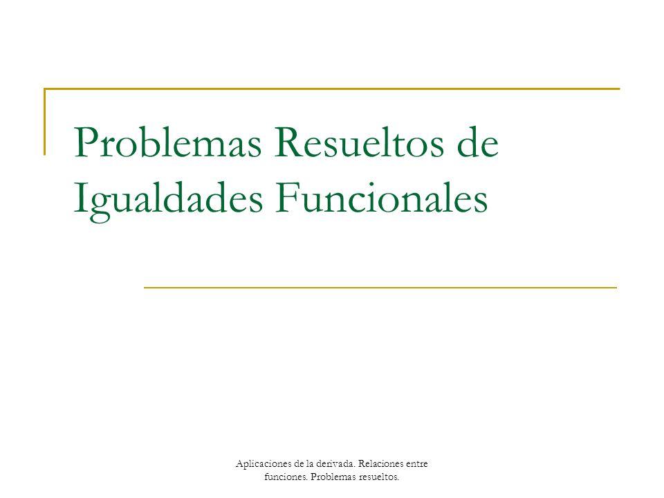 Problemas Resueltos de Igualdades Funcionales Aplicaciones de la derivada. Relaciones entre funciones. Problemas resueltos.