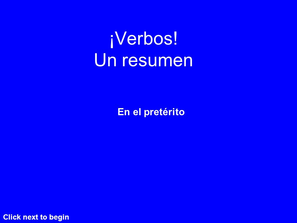 ¡Verbos! Un resumen En el pretérito Click next to begin