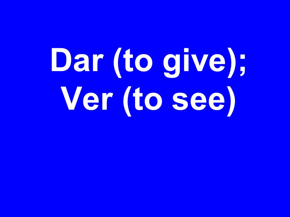 Dar (to give); Ver (to see)