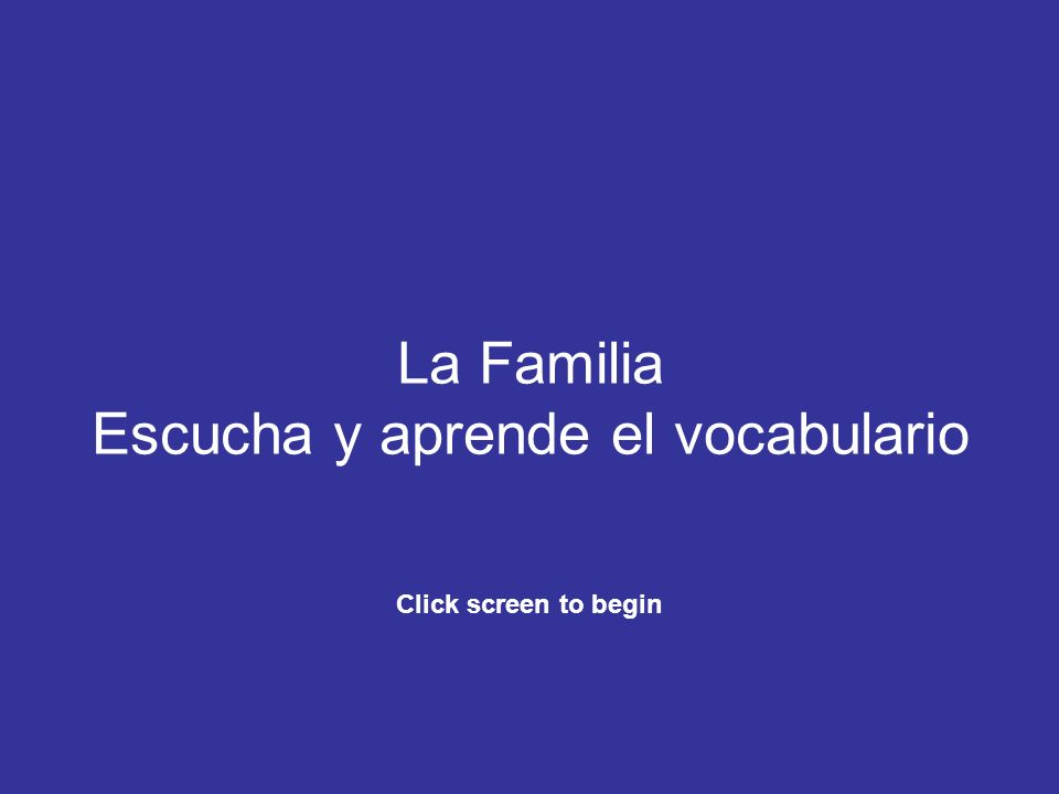 La Familia Escucha y aprende el vocabulario Click screen to begin