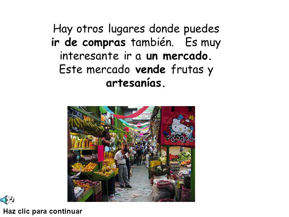Hay otros lugares donde puedes ir de compras también. Es muy interesante ir a un mercado. Este mercado vende frutas y artesanías. Haz clic para contin