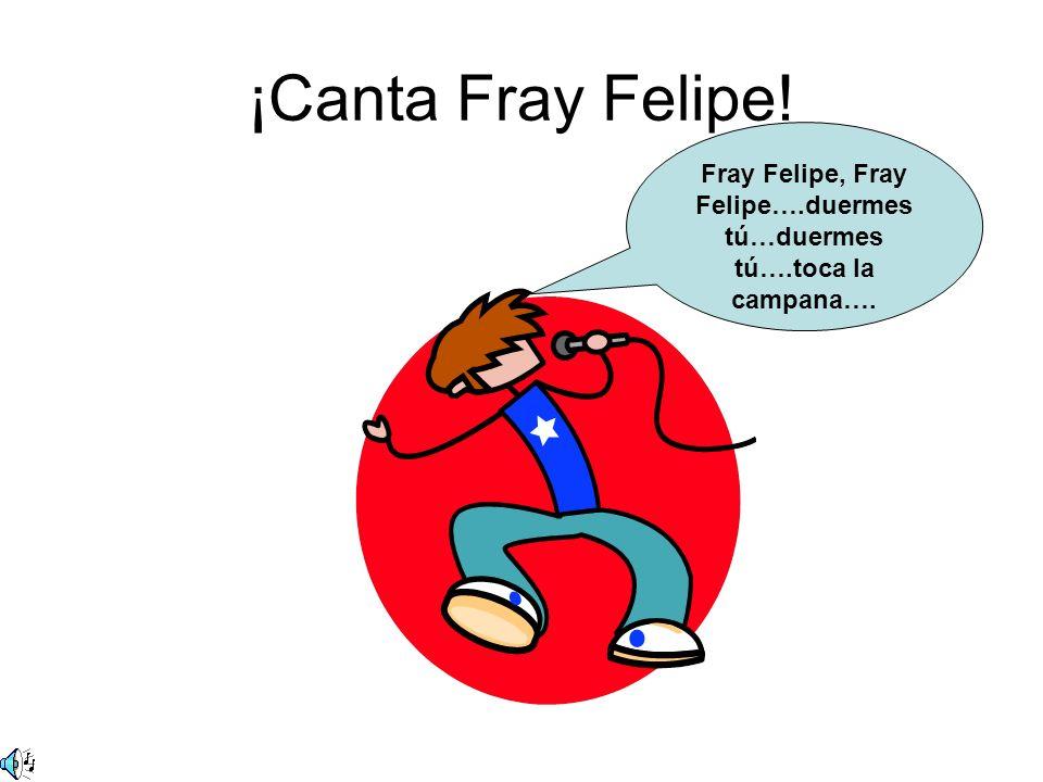 ¡Canta Fray Felipe! Fray Felipe, Fray Felipe….duermes tú…duermes tú….toca la campana….