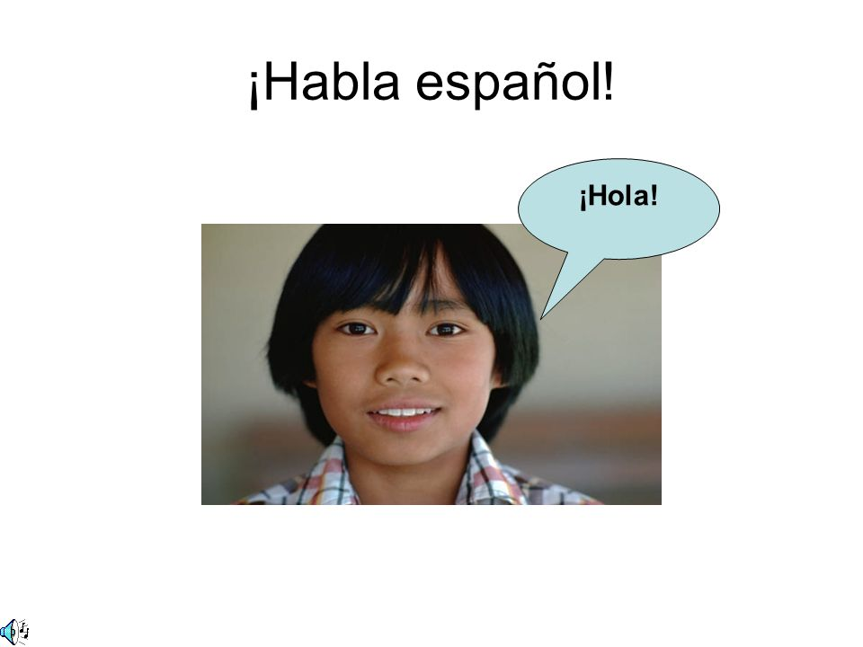 ¡Habla español! ¡Hola!