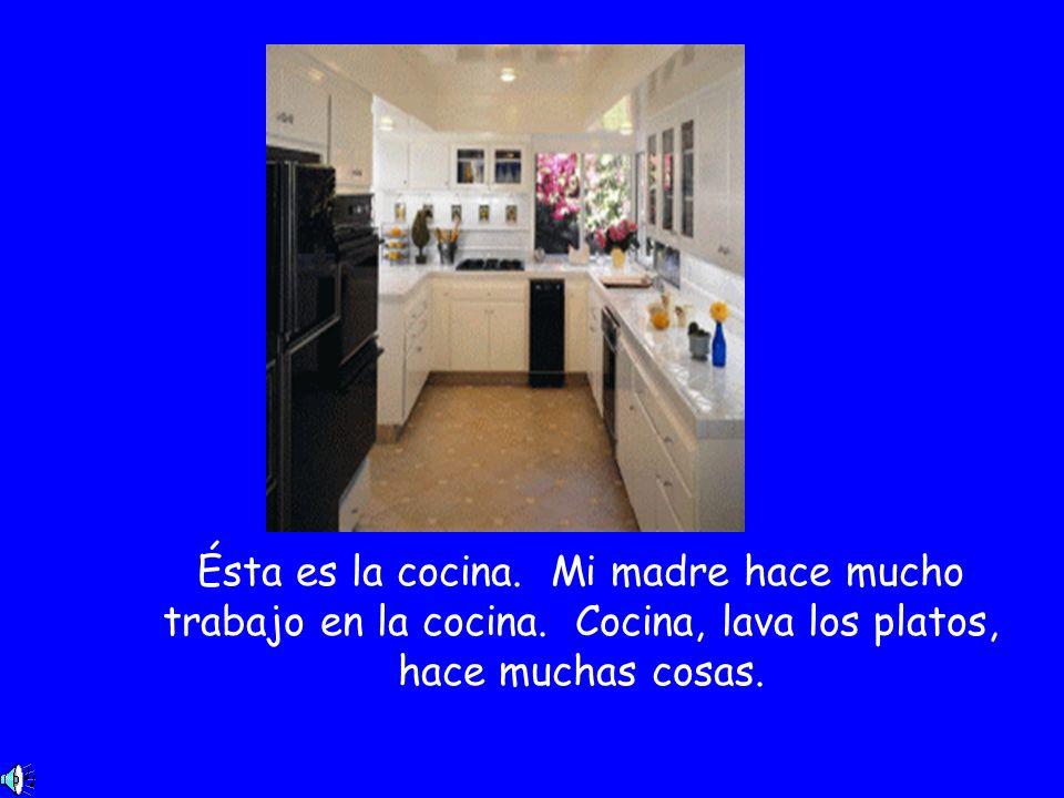 Ésta es la cocina. Mi madre hace mucho trabajo en la cocina. Cocina, lava los platos, hace muchas cosas.