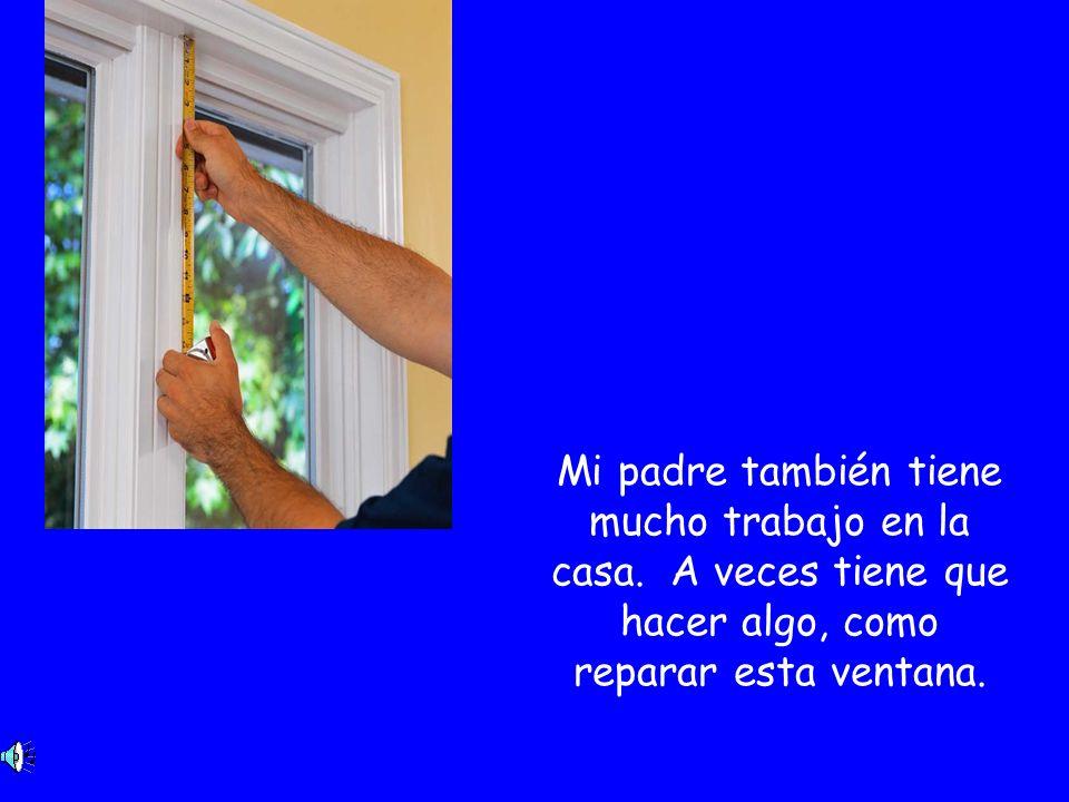 Mi padre también tiene mucho trabajo en la casa. A veces tiene que hacer algo, como reparar esta ventana.