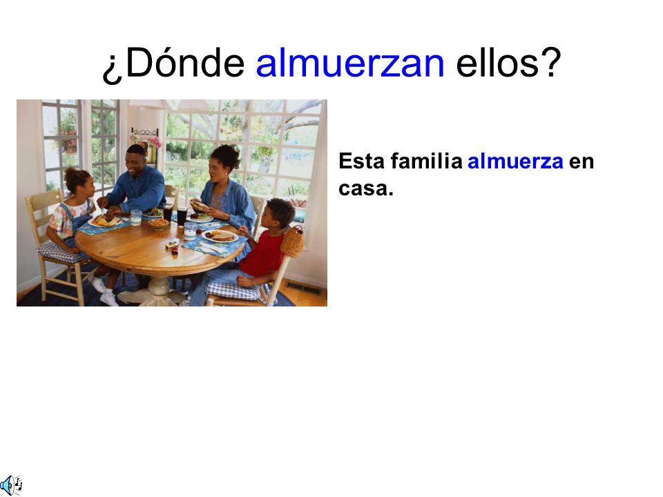 ¿Dónde almuerzan ellos? Esta familia almuerza en casa. Las muchachas almuerzan en un café.