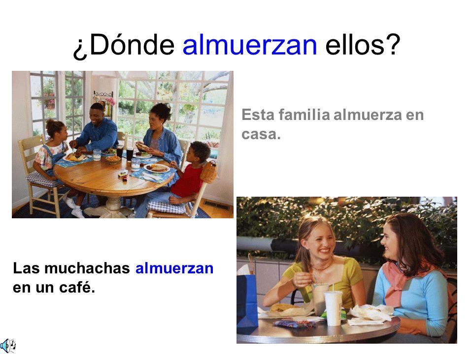 ¿Dónde almuerzan ellos Esta familia almuerza en casa. Las muchachas almuerzan en un café.