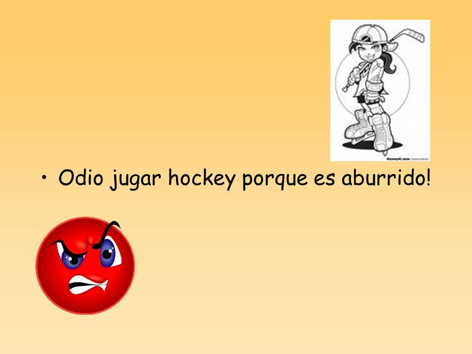 Odio jugar hockey porque es aburrido!