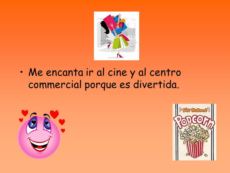 Me encanta ir al cine y al centro commercial porque es divertida.