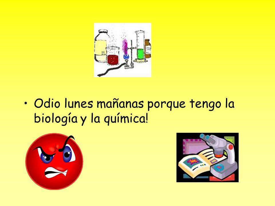 Odio lunes mañanas porque tengo la biología y la química!