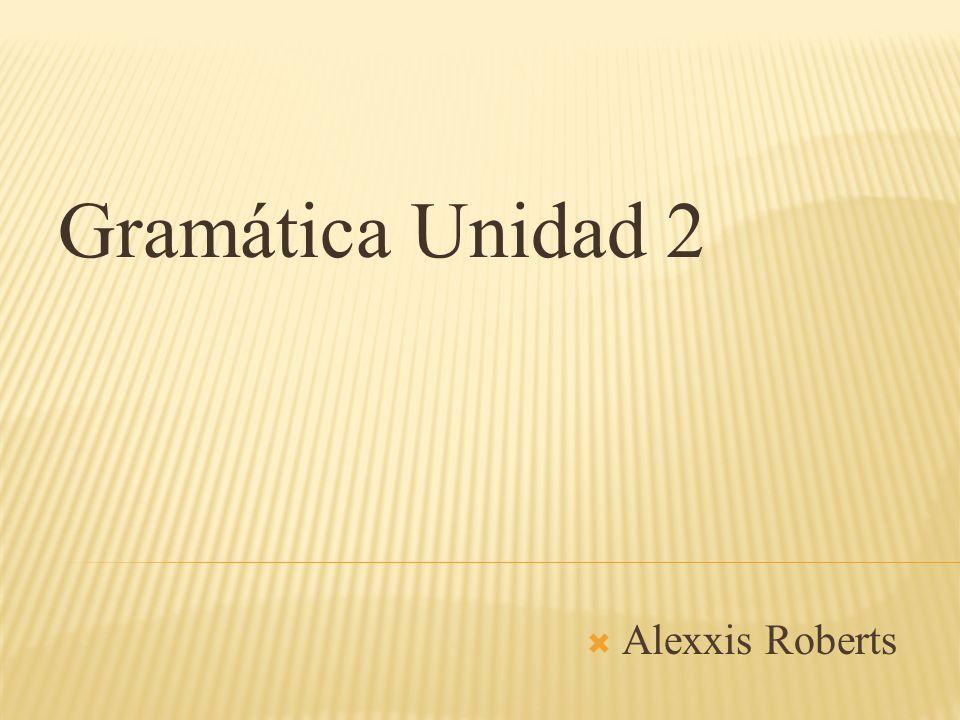 Gramática Unidad 2 Alexxis Roberts