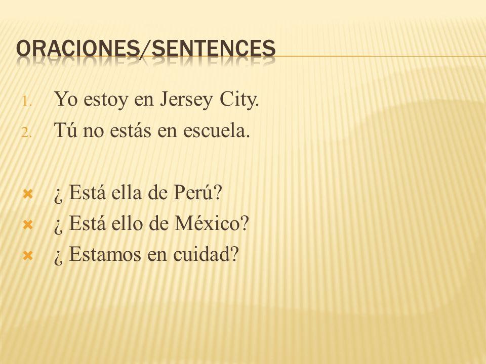 1. Yo estoy en Jersey City. 2. Tú no estás en escuela. ¿ Está ella de Perú? ¿ Está ello de México? ¿ Estamos en cuidad?