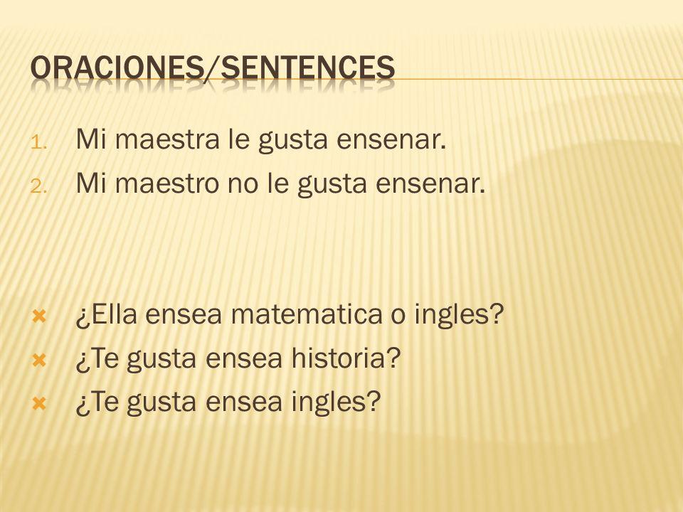 1. Mi maestra le gusta ensenar. 2. Mi maestro no le gusta ensenar. ¿Ella ensea matematica o ingles? ¿Te gusta ensea historia? ¿Te gusta ensea ingles?