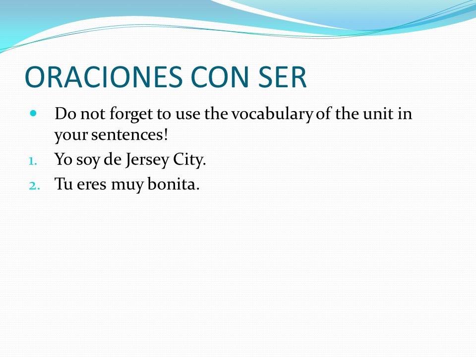 ORACIONES CON SER Do not forget to use the vocabulary of the unit in your sentences.