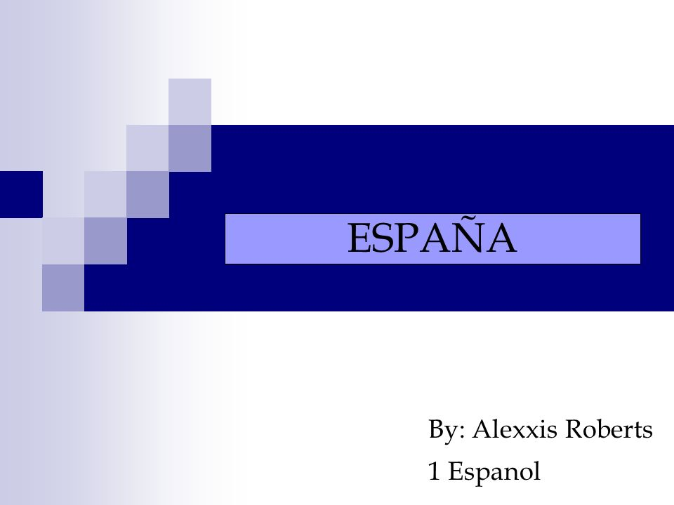 By: Alexxis Roberts 1 Espanol ESPAÑA