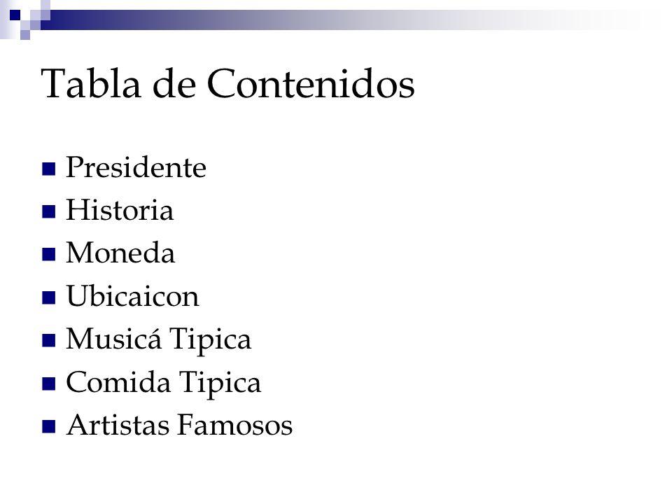 Tabla de Contenidos Presidente Historia Moneda Ubicaicon Musicá Tipica Comida Tipica Artistas Famosos