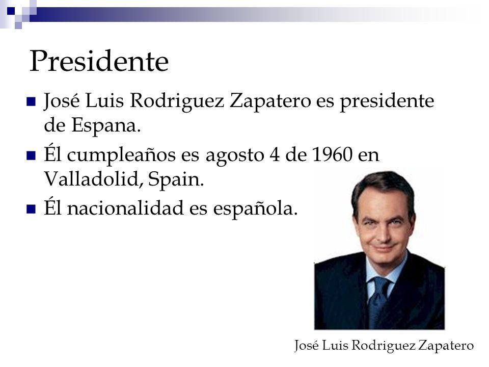 Presidente José Luis Rodriguez Zapatero es presidente de Espana. Él cumpleaños es agosto 4 de 1960 en Valladolid, Spain. Él nacionalidad es española.