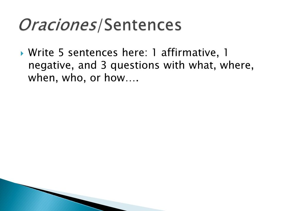 Write 5 sentences here: 1 affirmative, 1 negative, and 3 questions with what, where, when, who, or how….