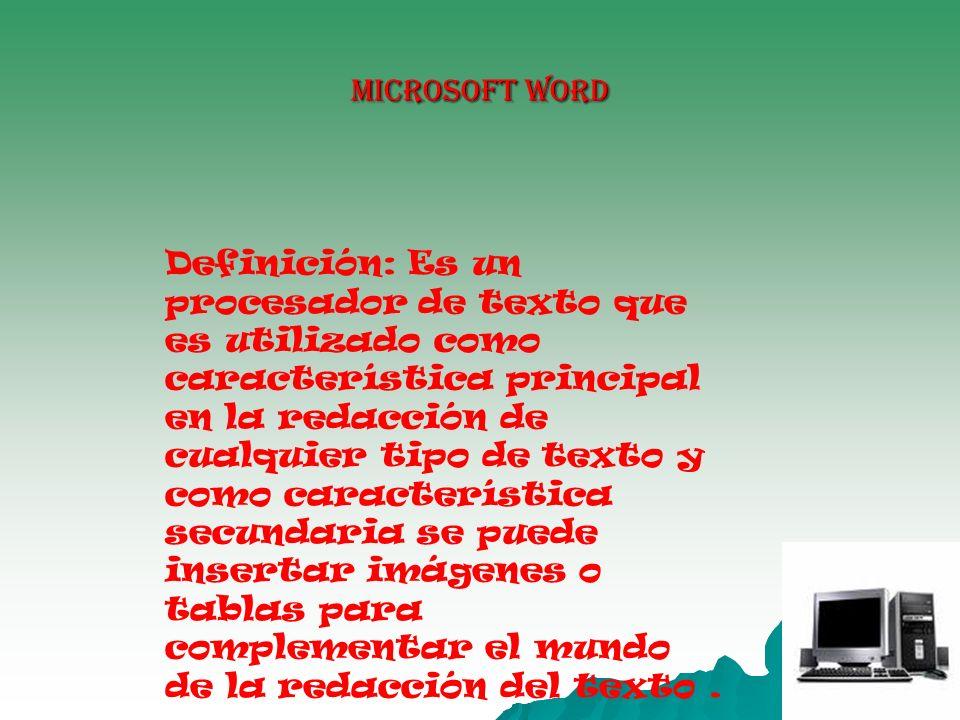MICROSOFT WORD Definición: Es un procesador de texto que es utilizado como característica principal en la redacción de cualquier tipo de texto y como