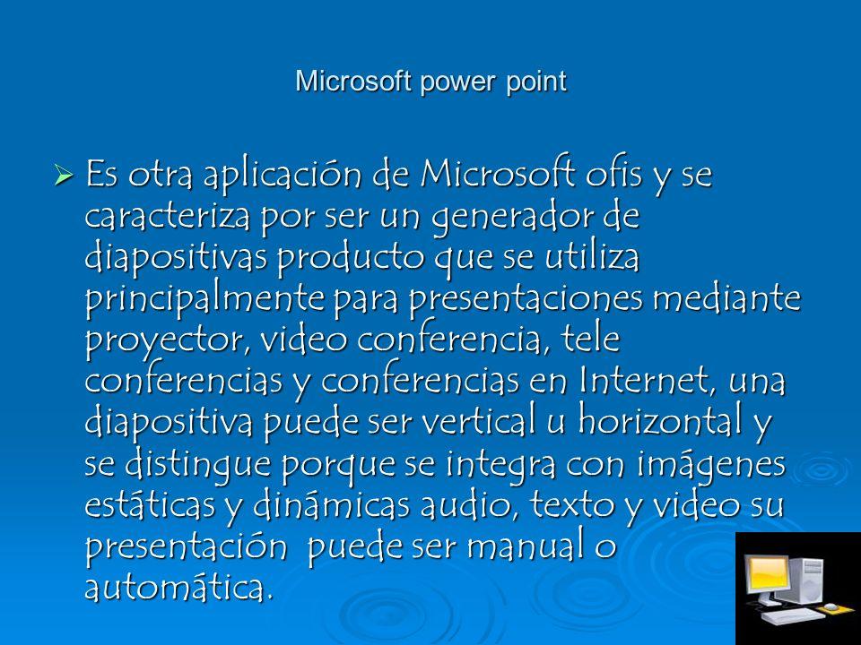 Microsoft power point Es otra aplicación de Microsoft ofis y se caracteriza por ser un generador de diapositivas producto que se utiliza principalment