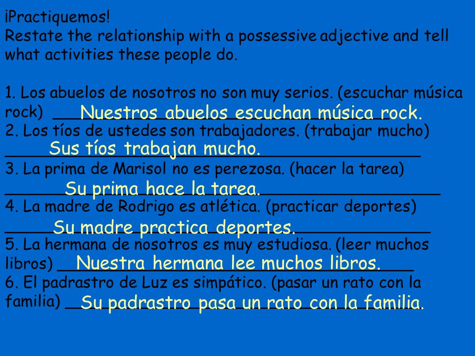 ¡Practiquemos! Restate the relationship with a possessive adjective and tell what activities these people do. 1. Los abuelos de nosotros no son muy se