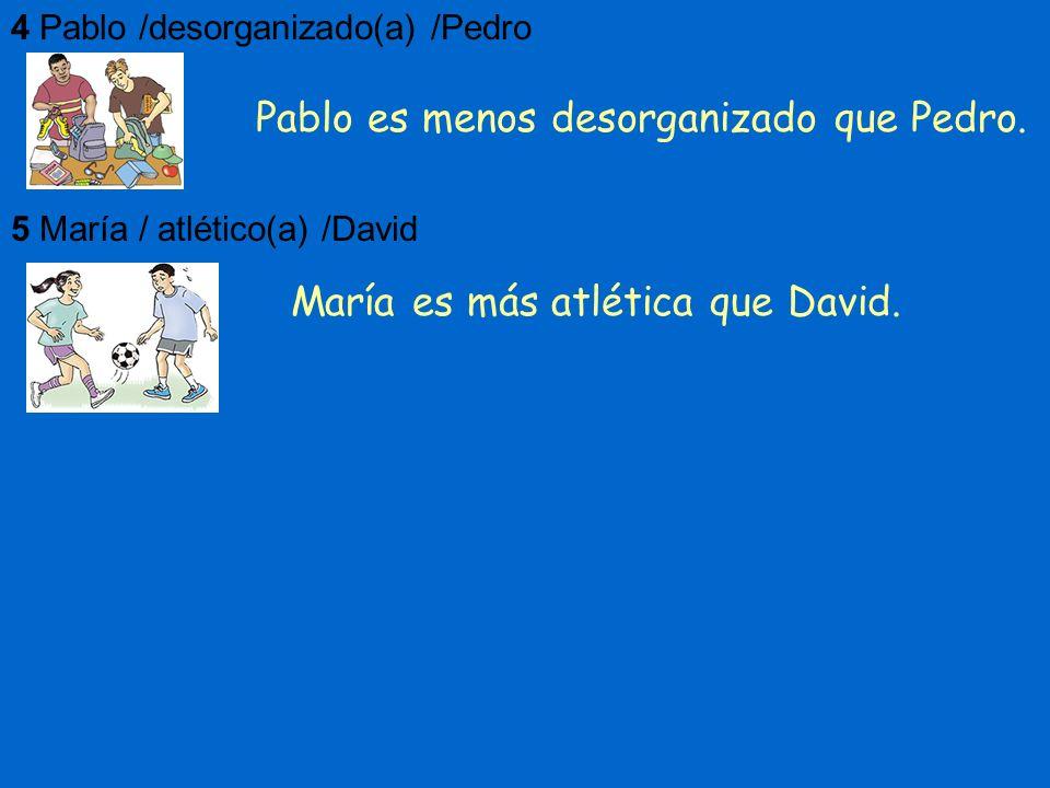 4Pablo /desorganizado(a) /Pedro 5María / atlético(a) /David Pablo es menos desorganizado que Pedro. María es más atlética que David.