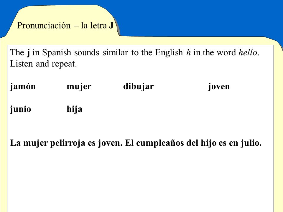 Pronunciación – la letra J The j in Spanish sounds similar to the English h in the word hello. Listen and repeat. jamónmujerdibujarjoven juniohija La