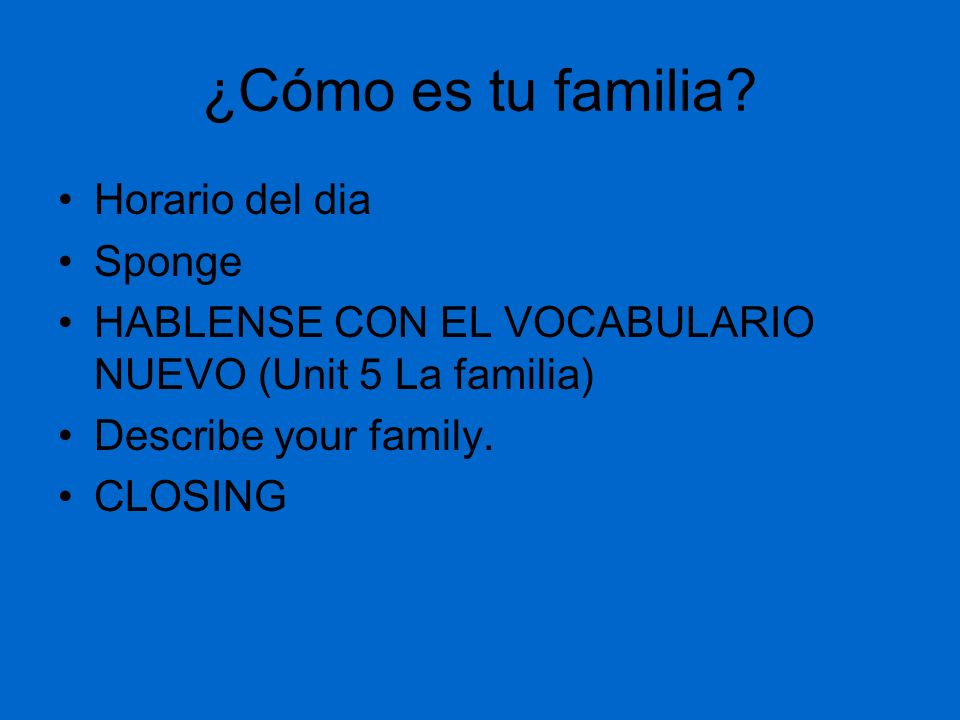 ¿Cómo es tu familia? Horario del dia Sponge HABLENSE CON EL VOCABULARIO NUEVO (Unit 5 La familia) Describe your family. CLOSING