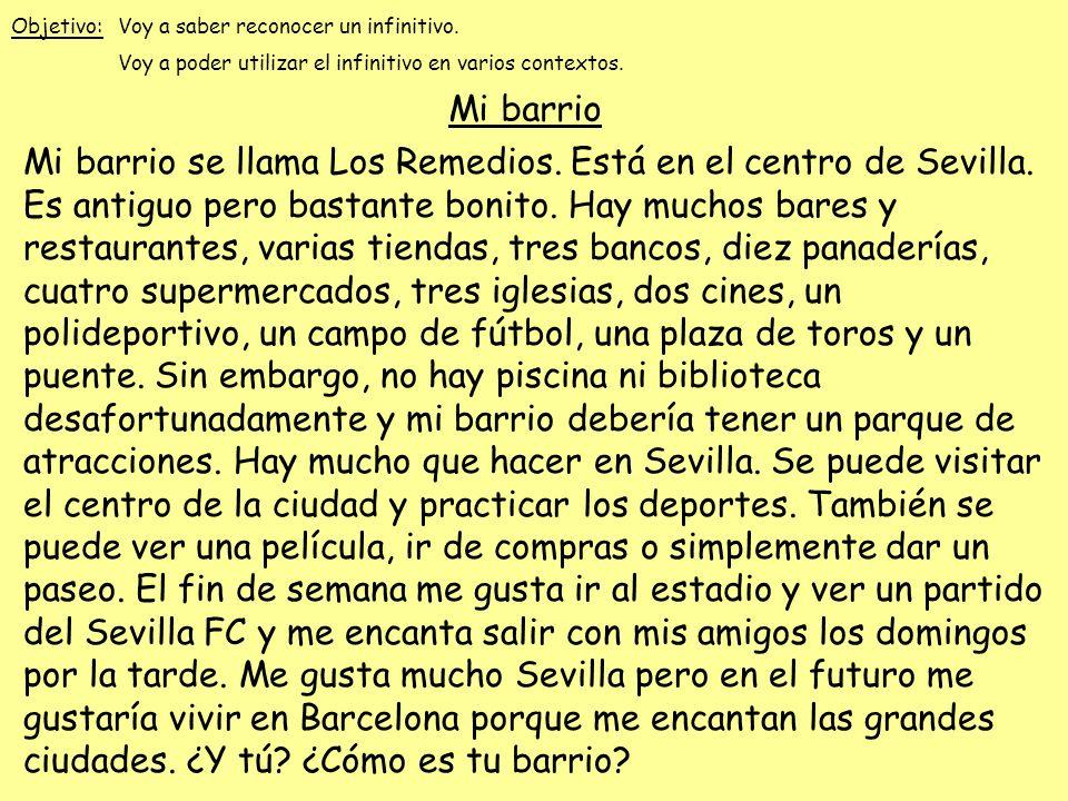 Mi barrio se llama Los Remedios. Está en el centro de Sevilla. Es antiguo pero bastante bonito. Hay muchos bares y restaurantes, varias tiendas, tres