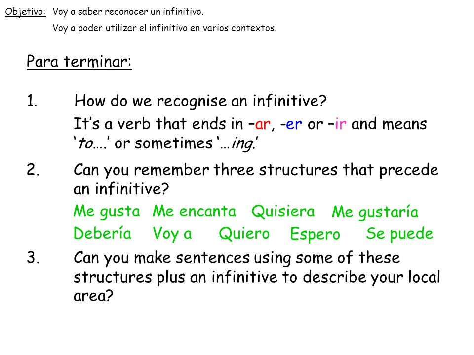 Para terminar: 1.How do we recognise an infinitive? Its a verb that ends in –ar, -er or –ir and meansto…. or sometimes …ing. 2.Can you remember three