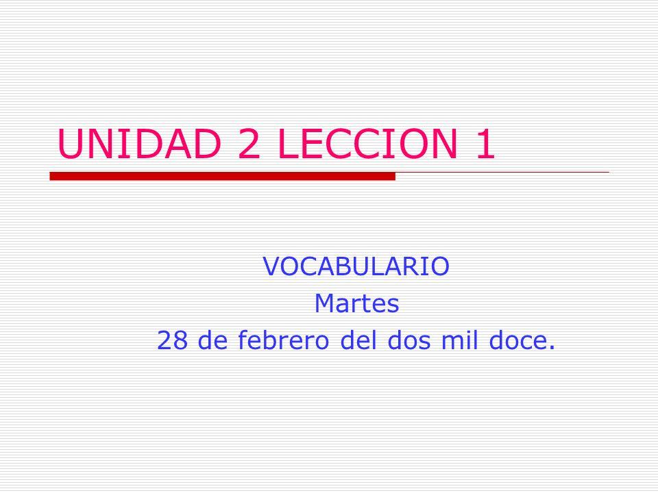 UNIDAD 2 LECCION 1 VOCABULARIO Martes 28 de febrero del dos mil doce.