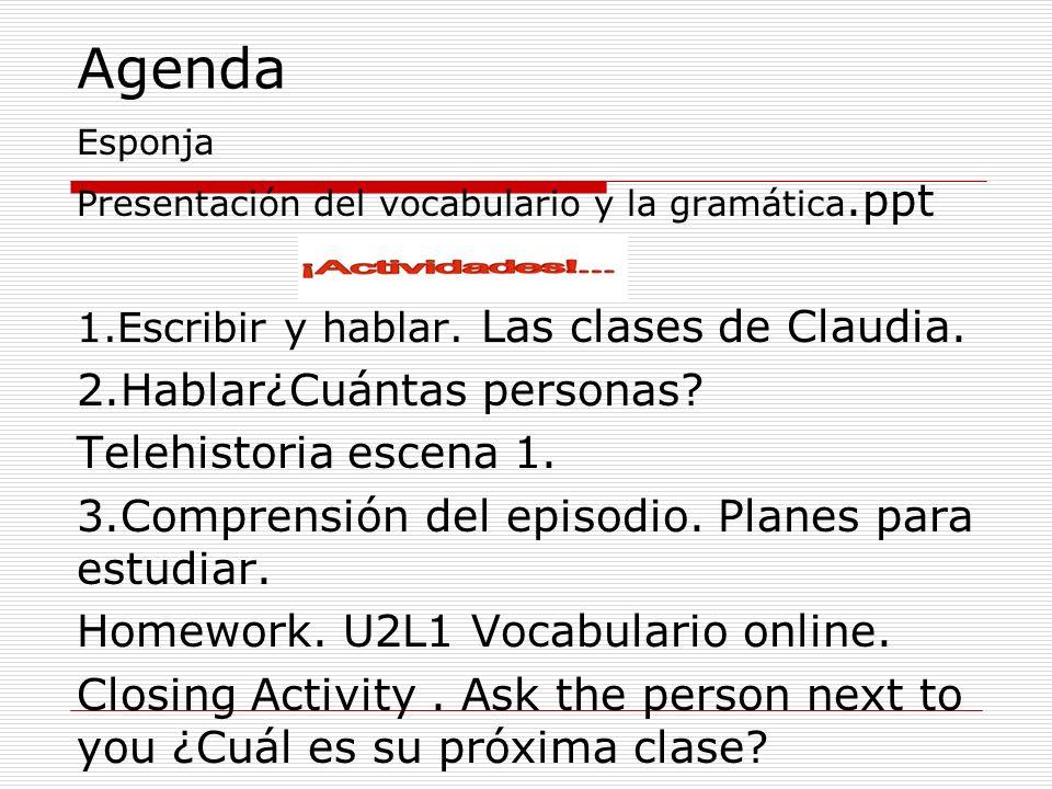 Agenda Esponja Presentación del vocabulario y la gramática.ppt 1.Escribir y hablar. Las clases de Claudia. 2.Hablar¿Cuántas personas? Telehistoria esc