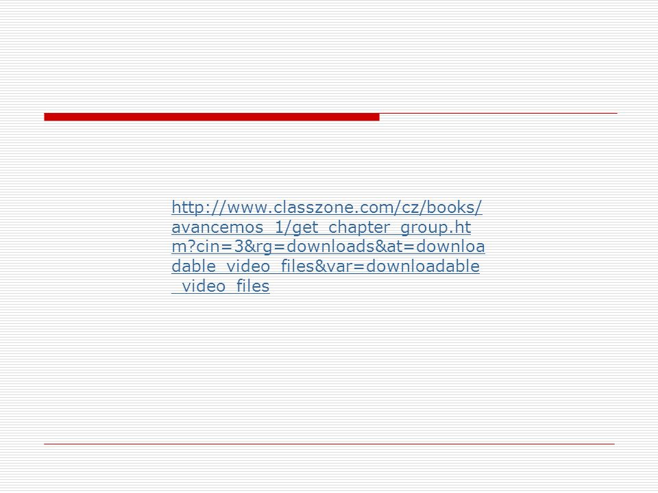 http://www.classzone.com/cz/books/ avancemos_1/get_chapter_group.ht m?cin=3&rg=downloads&at=downloa dable_video_files&var=downloadable _video_files