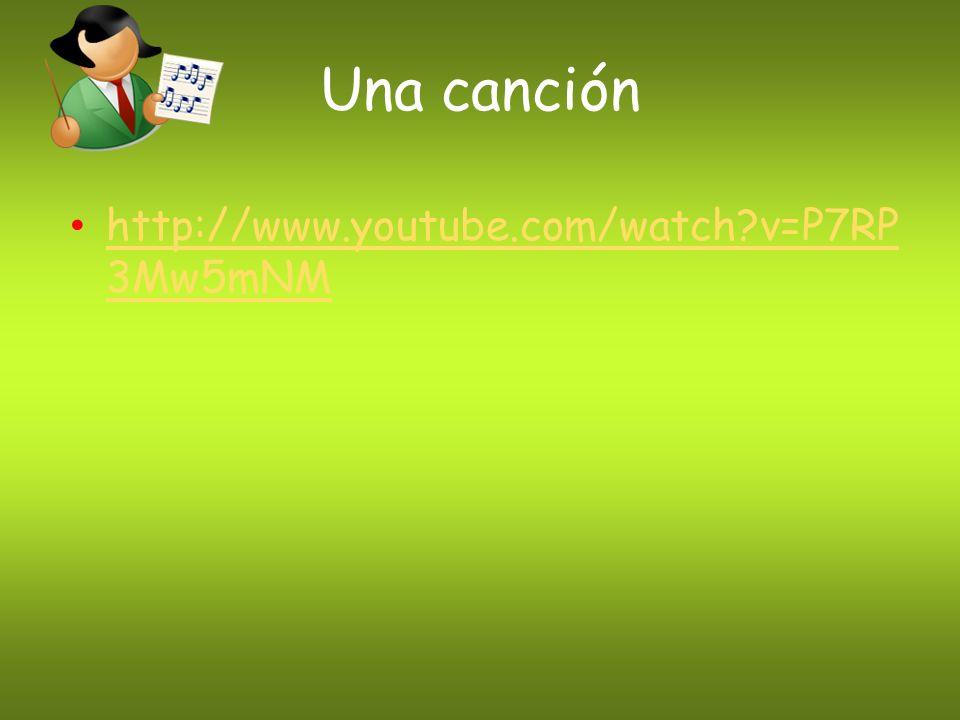 Una canción http://www.youtube.com/watch?v=P7RP 3Mw5mNM http://www.youtube.com/watch?v=P7RP 3Mw5mNM